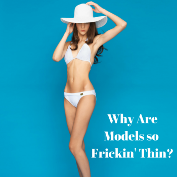 Why Are Models so Frickin' Thin-