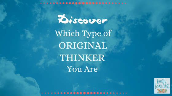 Discover Which Type of Original Thinker You Are - Out of the eight different types of Original Thinkers, which type are you? Take this simple quiz to discover some pretty cool information about yourself!| Hungry Beastling