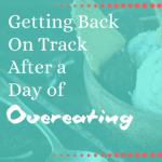 Getting Back On Track After a Day of Overeating